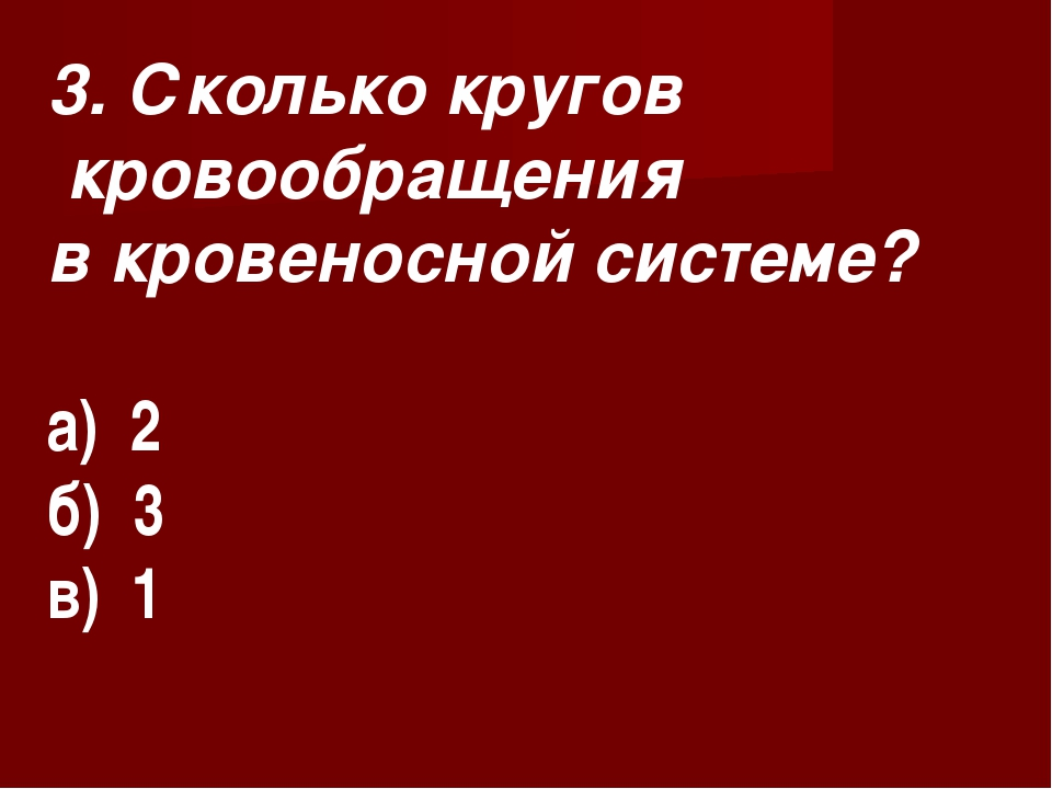 3. Сколько кругов кровообращения в кровеносной системе? а) 2 б) 3 в) 1