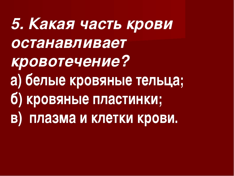 5. Какая часть крови останавливает кровотечение? а) белые кровяные тельца; б)...