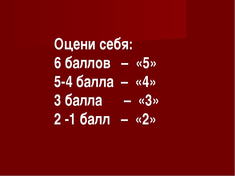 Оцени себя: 6 баллов – «5» 5-4 балла – «4» 3 балла – «3» 2 -1 балл – «2»
