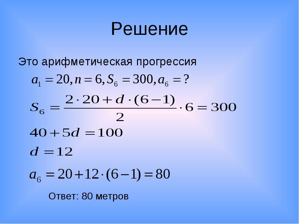 Решение Это арифметическая прогрессия Ответ: 80 метров