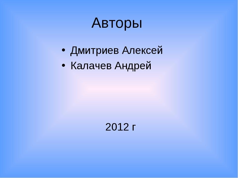 Авторы Дмитриев Алексей Калачев Андрей 2012 г