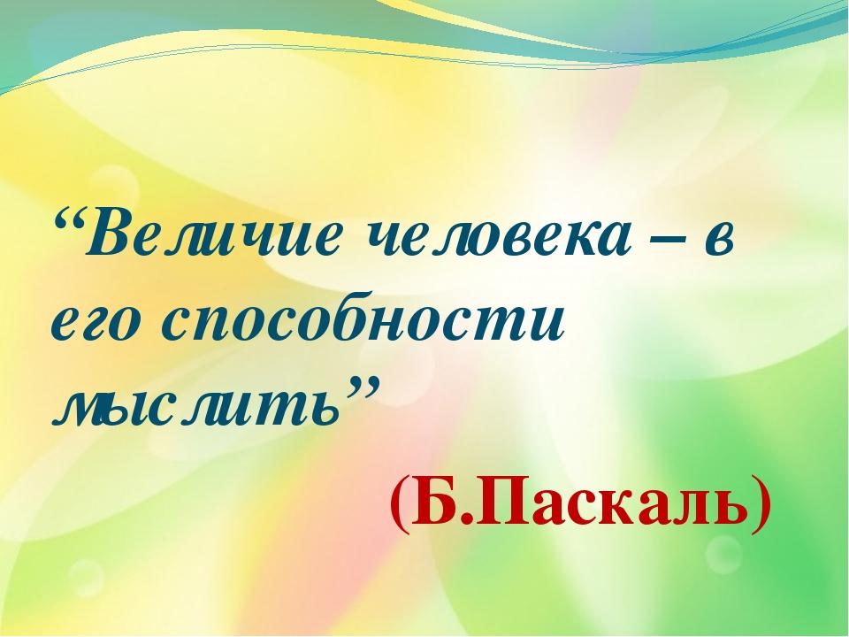 """""""Величие человека – в его способности мыслить"""" (Б.Паскаль)"""