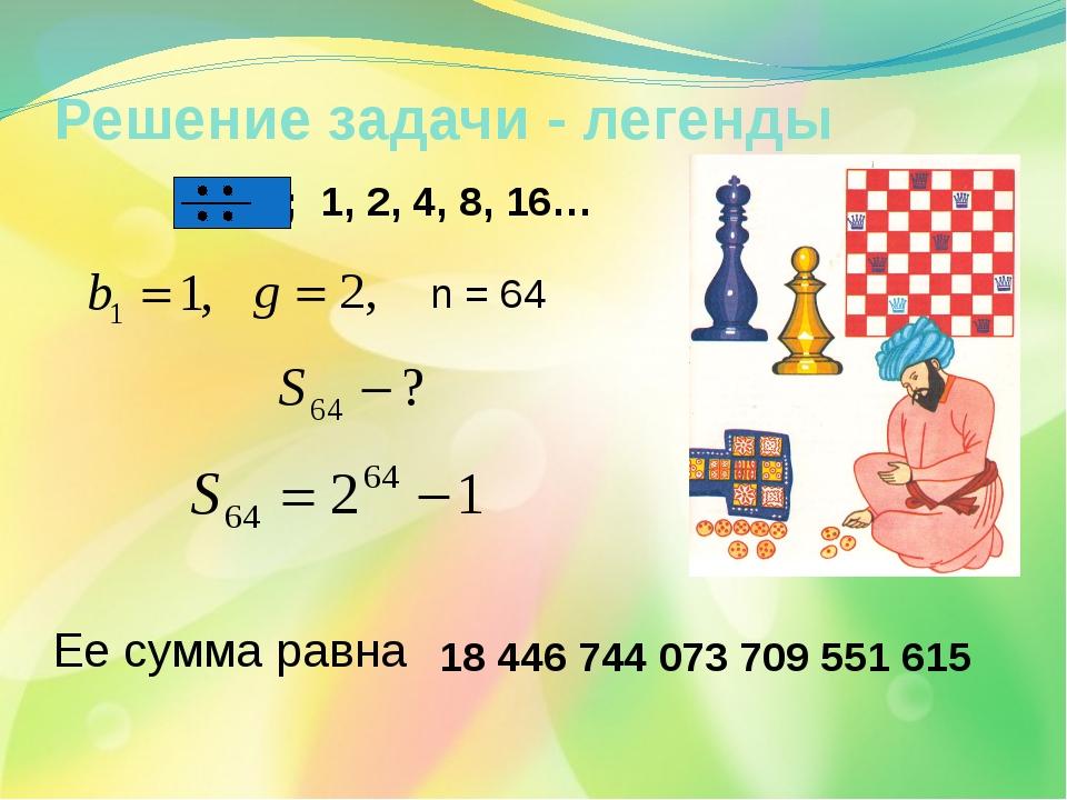 Решение задачи - легенды n = 64 Ее сумма равна 18 446 744 073 709 551 615 ; 1...