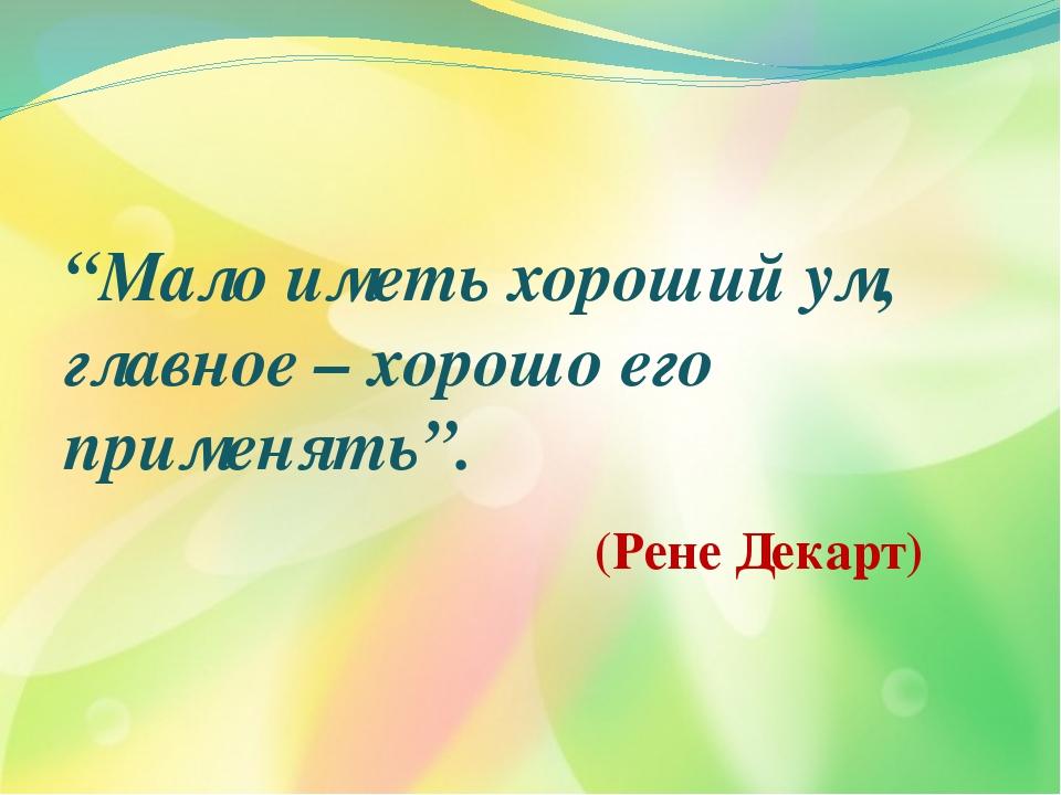 """""""Мало иметь хороший ум, главное – хорошо его применять"""". (Рене Декарт)"""