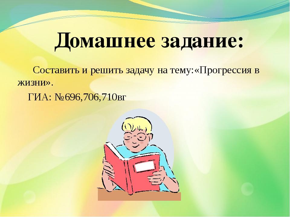 Составить и решить задачу на тему:«Прогрессия в жизни». ГИА: №696,706,710вг...