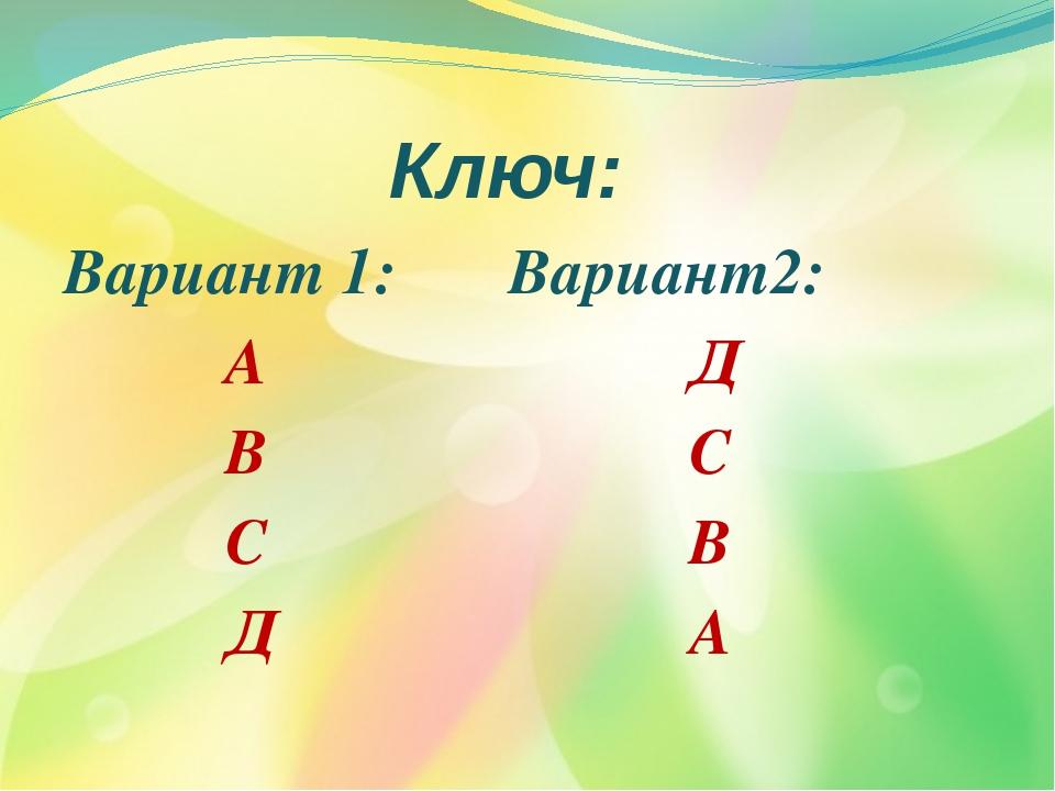 Ключ: Вариант 1: Вариант2: А Д В С С В Д А