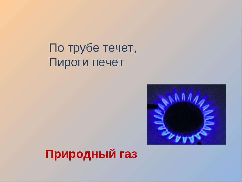 По трубе течет, Пироги печет Природный газ