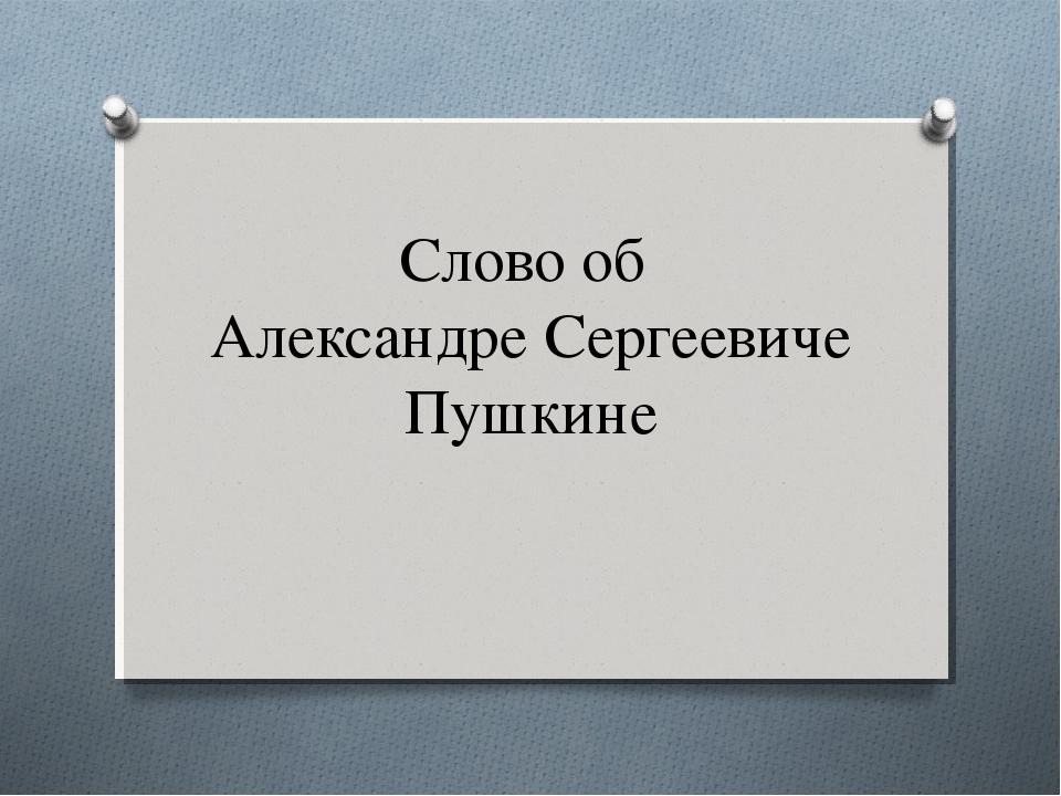 Слово об Александре Сергеевиче Пушкине