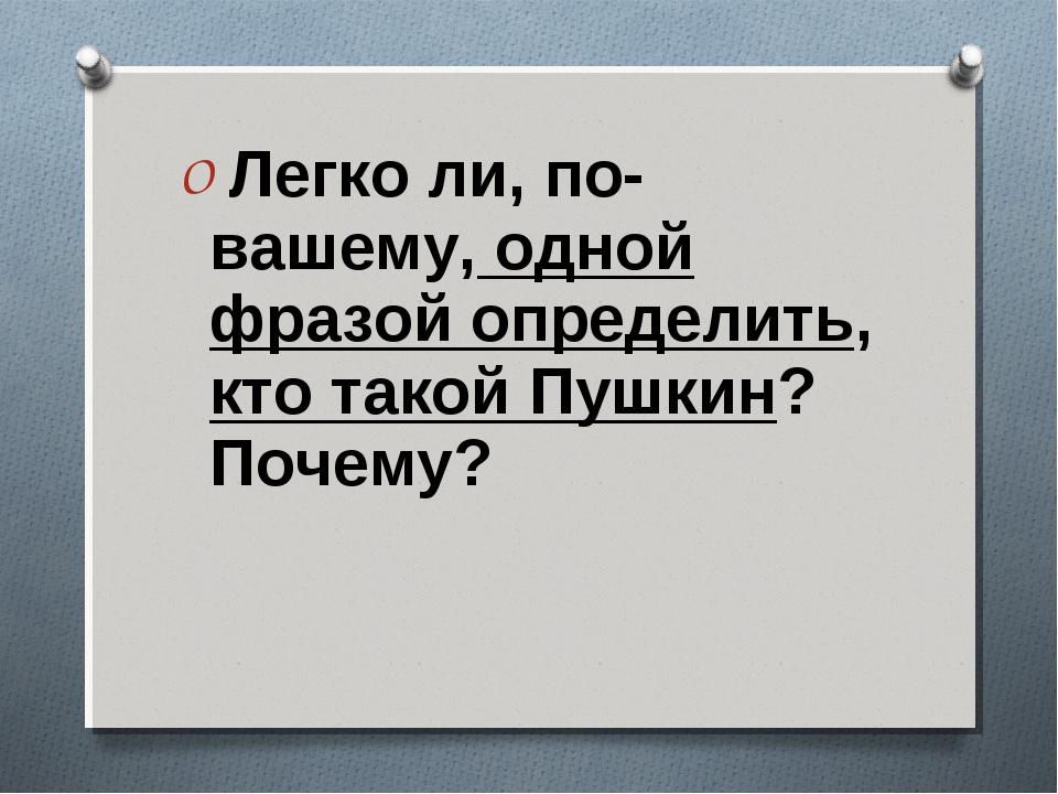 Легко ли, по-вашему, одной фразой определить, кто такой Пушкин? Почему?