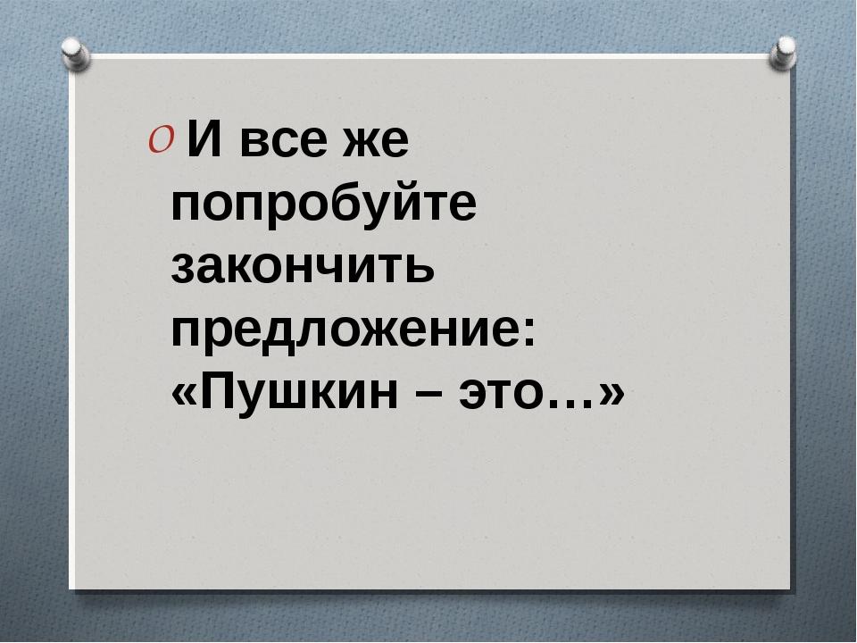 И все же попробуйте закончить предложение: «Пушкин – это…»