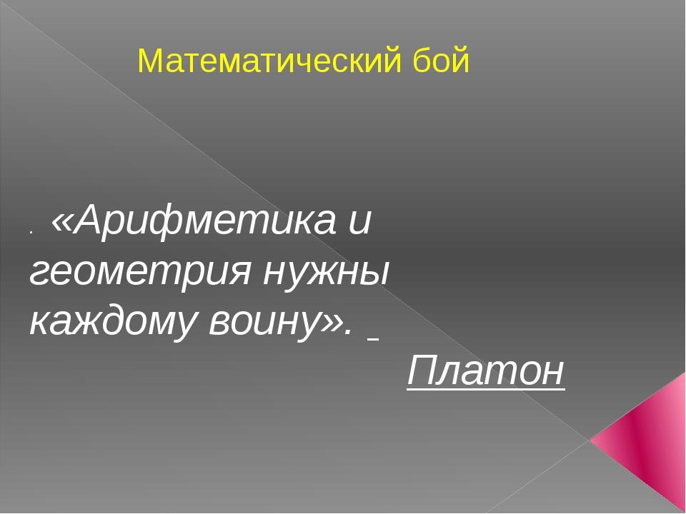 Математический бой . «Арифметика и геометрия нужны каждому воину». Платон