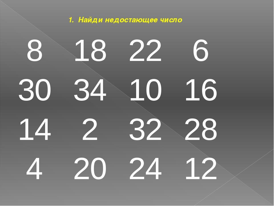 1. Найди недостающее число 8 18 22 6 30 34 10 16 14 2 32 28 4 20 24 12