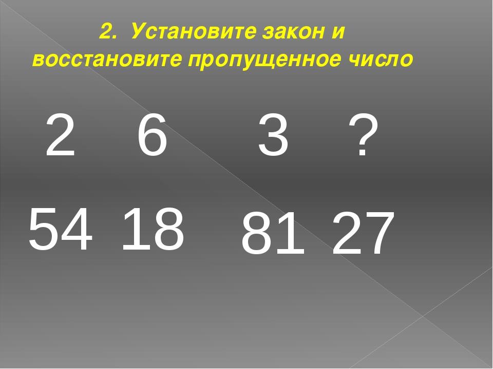 2. Установите закон и восстановите пропущенное число 2 6 54 18 3 ? 81 27