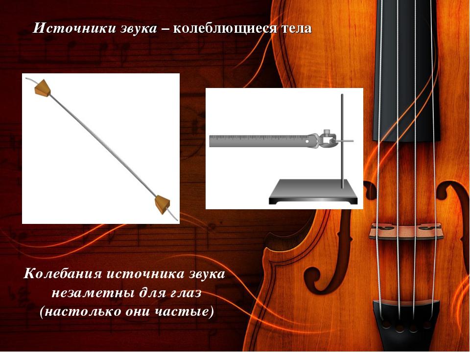 Источники звука – колеблющиеся тела Колебания источника звука незаметны для г...