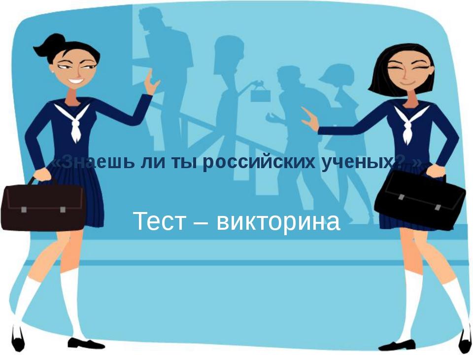 «Знаешь ли ты российских ученых? » Тест – викторина