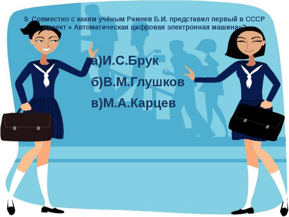 9. Совместно с каким учёным Рамеев Б.И. представил первый в СССР проект « Авт...