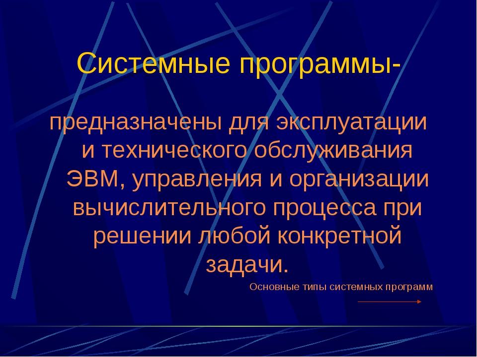 Системные программы- предназначены для эксплуатации и технического обслуживан...