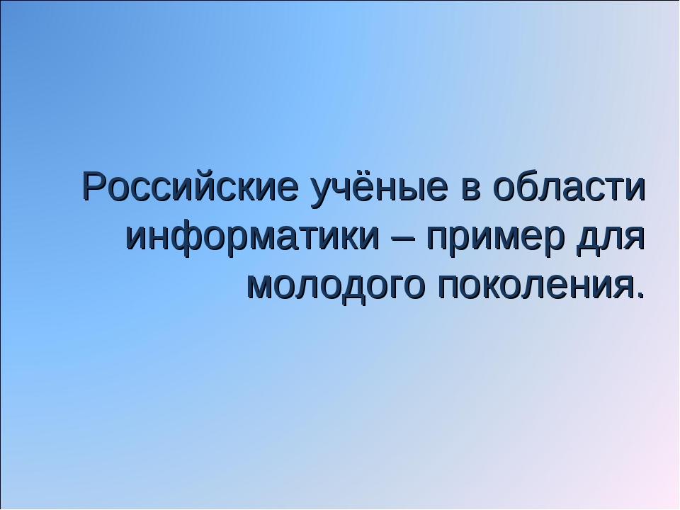 Российские учёные в области информатики – пример для молодого поколения.