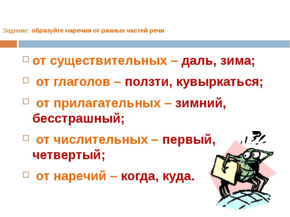 Задание: образуйте наречия от разных частей речи от существительных – даль, з...