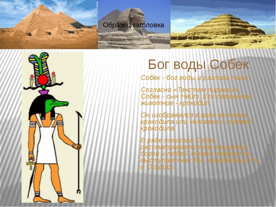 Собек - бог воды и разлива Нила. Согласно «Текстам пирамид», Собек - сын Нейт...