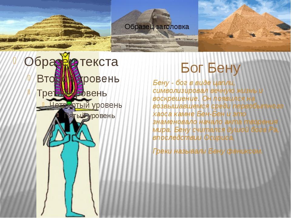 Бену - бог в виде цапли, символизировал вечную жизнь и воскрешение. Он появил...