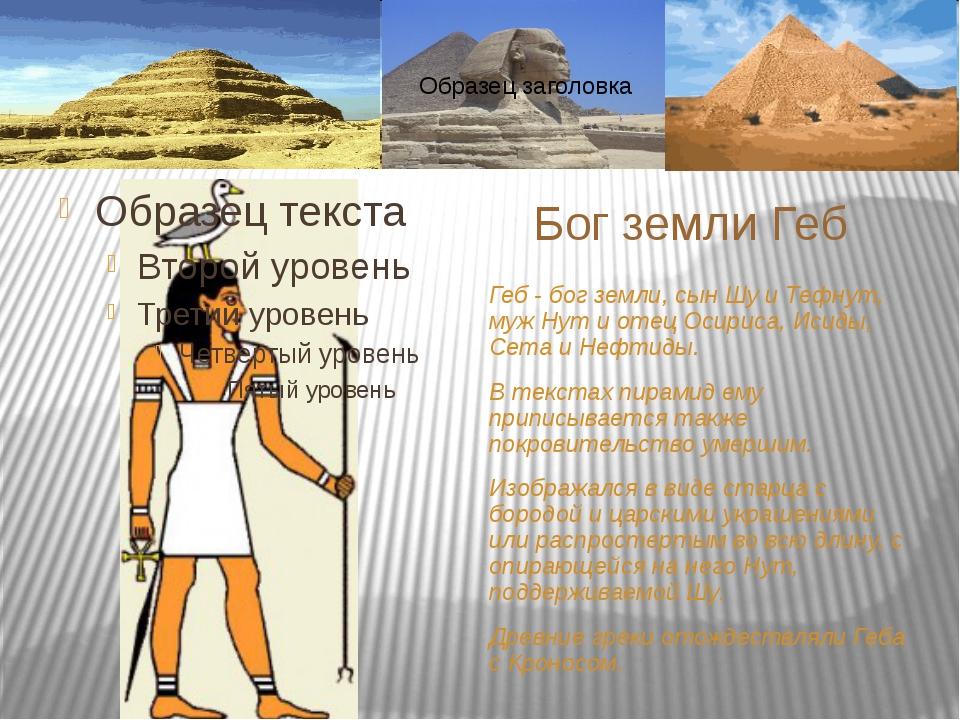 Геб - бог земли, сын Шу и Тефнут, муж Нут и отец Осириса, Исиды, Сета и Нефти...