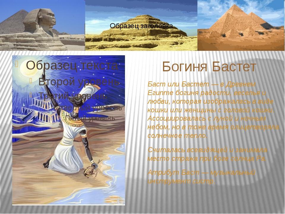 Баст или Бастет — в Древнем Египте богиня радости, веселья и любви, которая и...