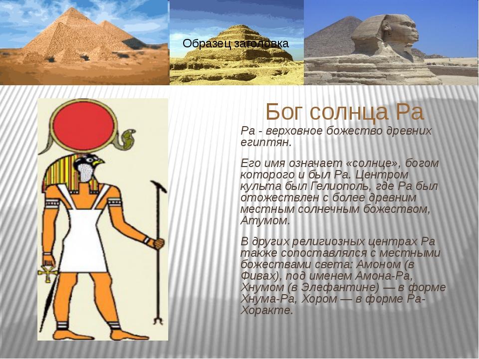 Ра - верховное божество древних египтян. Его имя означает «солнце», богом кот...