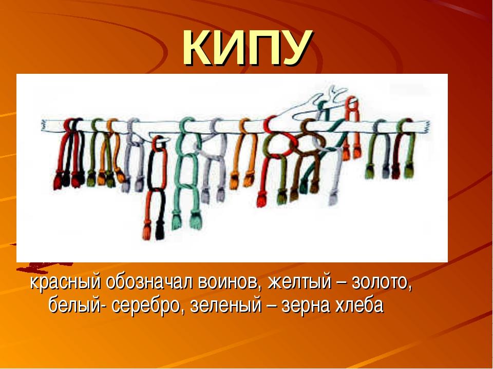 КИПУ красный обозначал воинов, желтый – золото, белый- серебро, зеленый – зер...