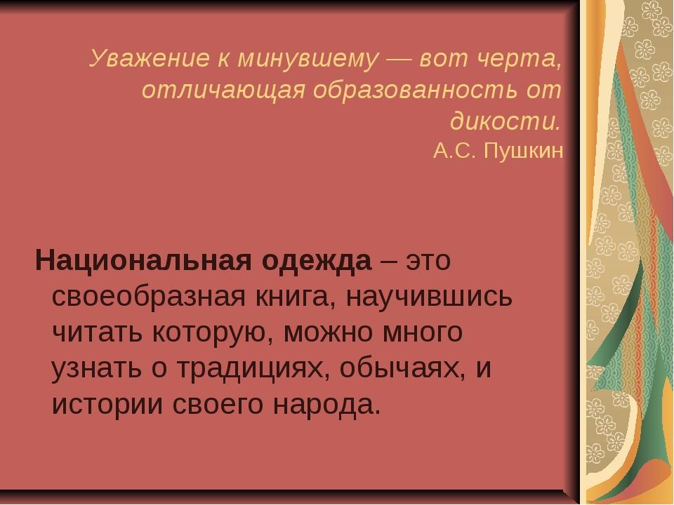 Уважение к минувшему — вот черта, отличающая образованность от дикости. А.С....