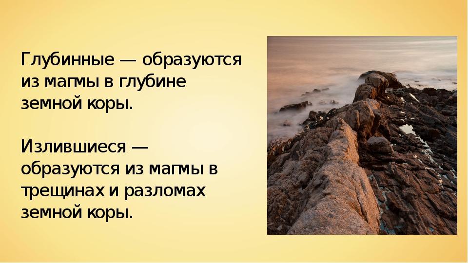 Глубинные — образуются из магмы в глубине земной коры. Излившиеся — образуютс...