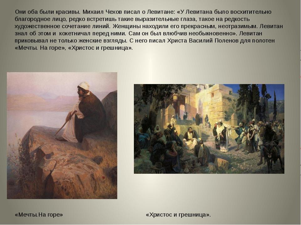 Они оба были красивы. Михаил Чехов писал о Левитане: «У Левитана было восхити...