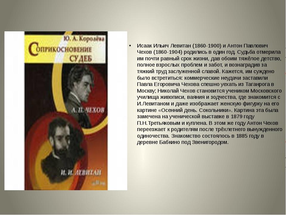 Исаак Ильич Левитан (1860-1900) и Антон Павлович Чехов (1860-1904) родились...