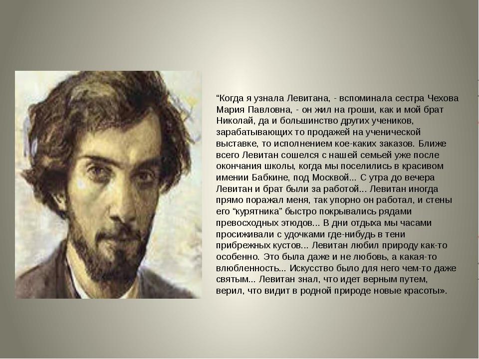 """""""Когда я узнала Левитана, - вспоминала сестра Чехова Мария Павловна, - он жи..."""