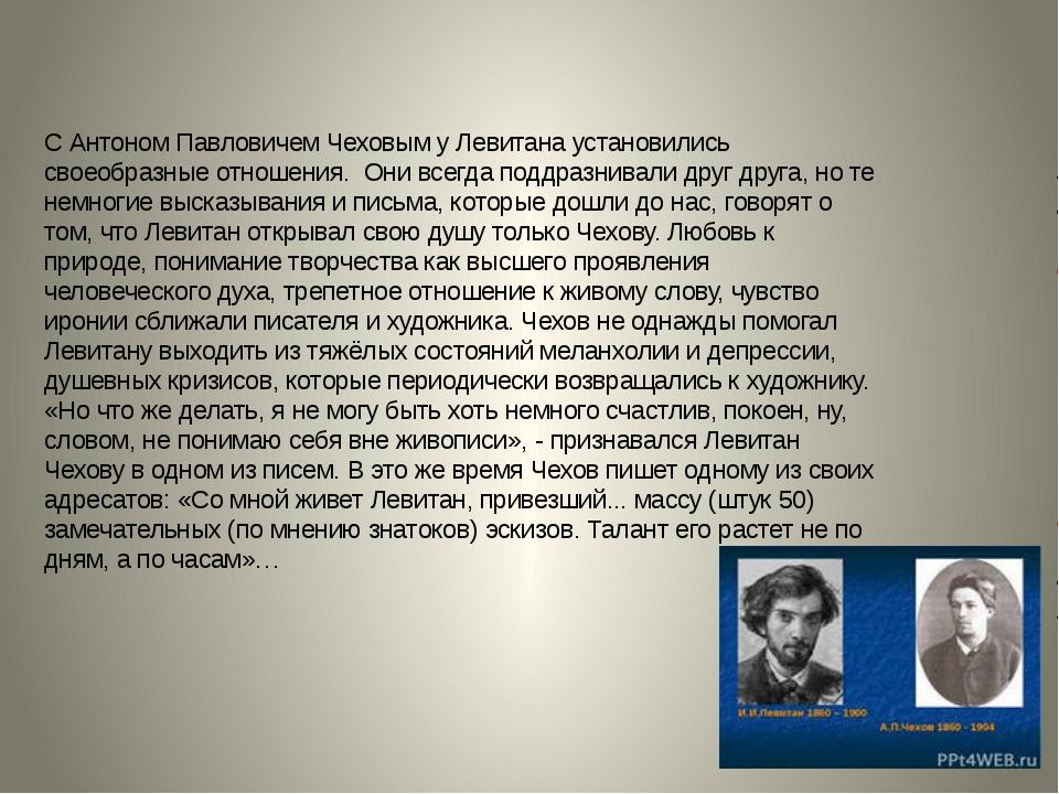 С Антоном Павловичем Чеховым у Левитана установились своеобразные отношения....