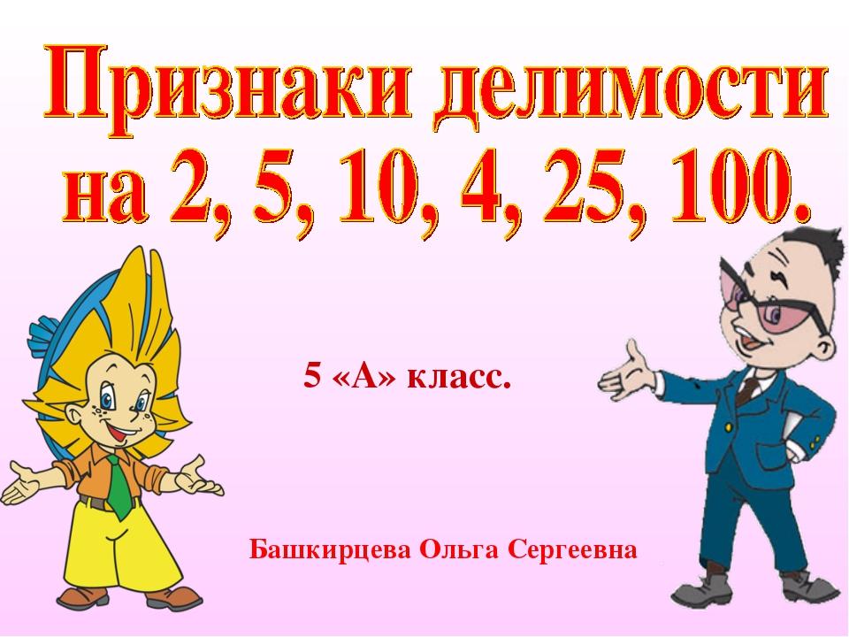 5 «А» класс. Башкирцева Ольга Сергеевна