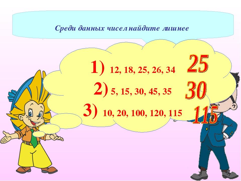 Среди данных чисел найдите лишнее 1) 12, 18, 25, 26, 34 2) 5, 15, 30, 45, 35...