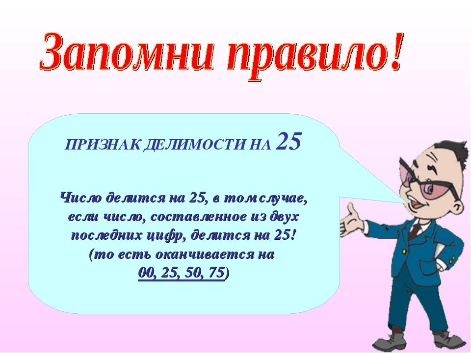 ПРИЗНАК ДЕЛИМОСТИ НА 25 Число делится на 25, в том случае, если число, состав...
