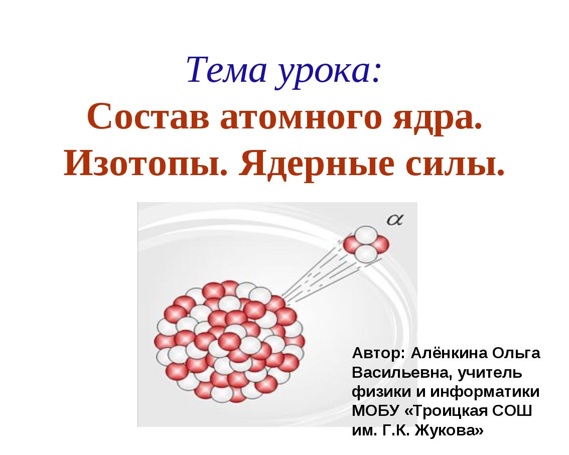 Тема урока: Состав атомного ядра. Изотопы. Ядерные силы. Автор: Алёнкина Ольг...