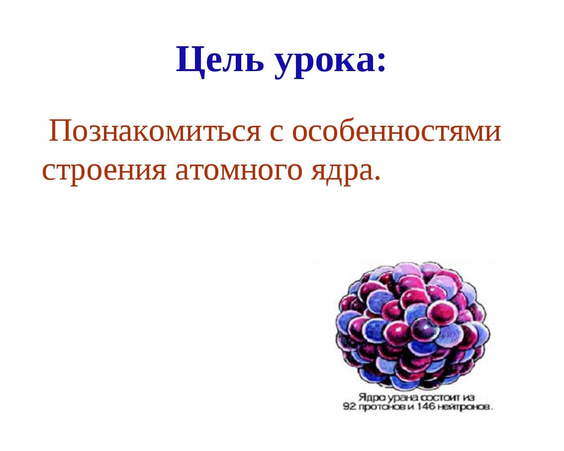 Цель урока: Познакомиться с особенностями строения атомного ядра.