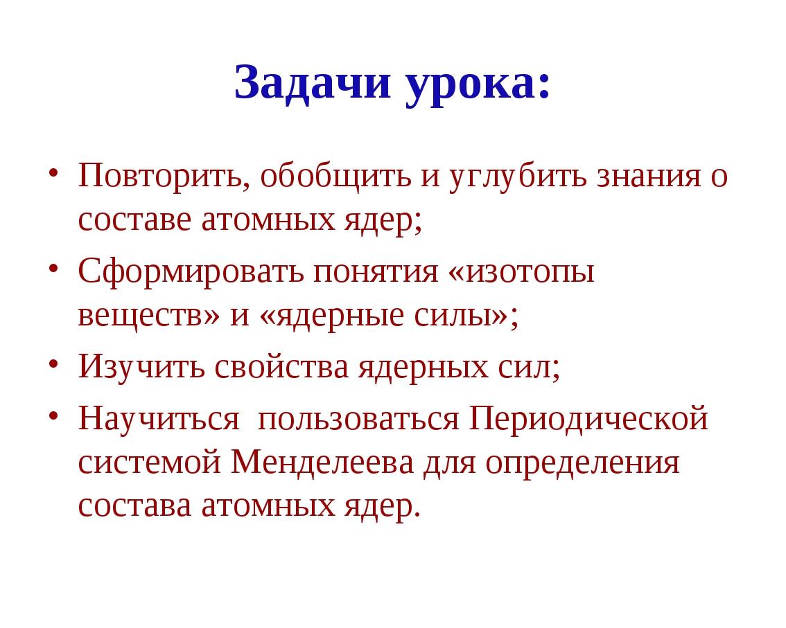 Задачи урока: Повторить, обобщить и углубить знания о составе атомных ядер; С...