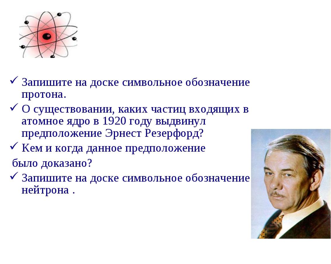 Запишите на доске символьное обозначение протона. О существовании, каких част...
