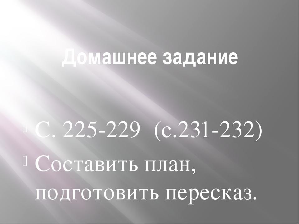 Домашнее задание С. 225-229 (с.231-232) Составить план, подготовить пересказ.