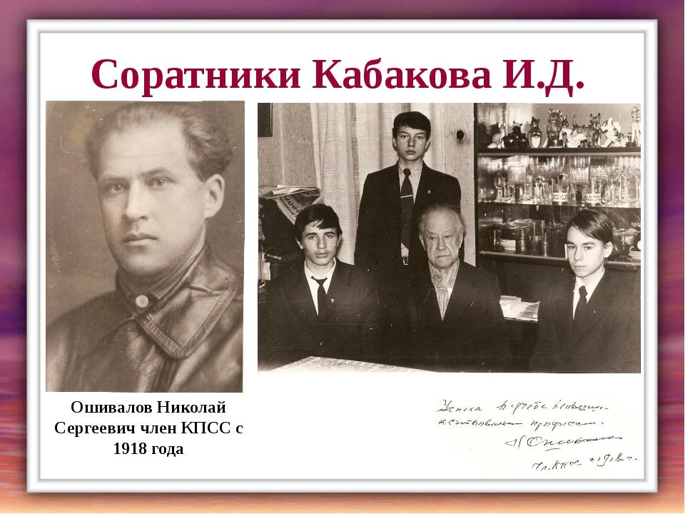 Соратники Кабакова И.Д. Ошивалов Николай Сергеевич член КПСС с 1918 года Учащ...