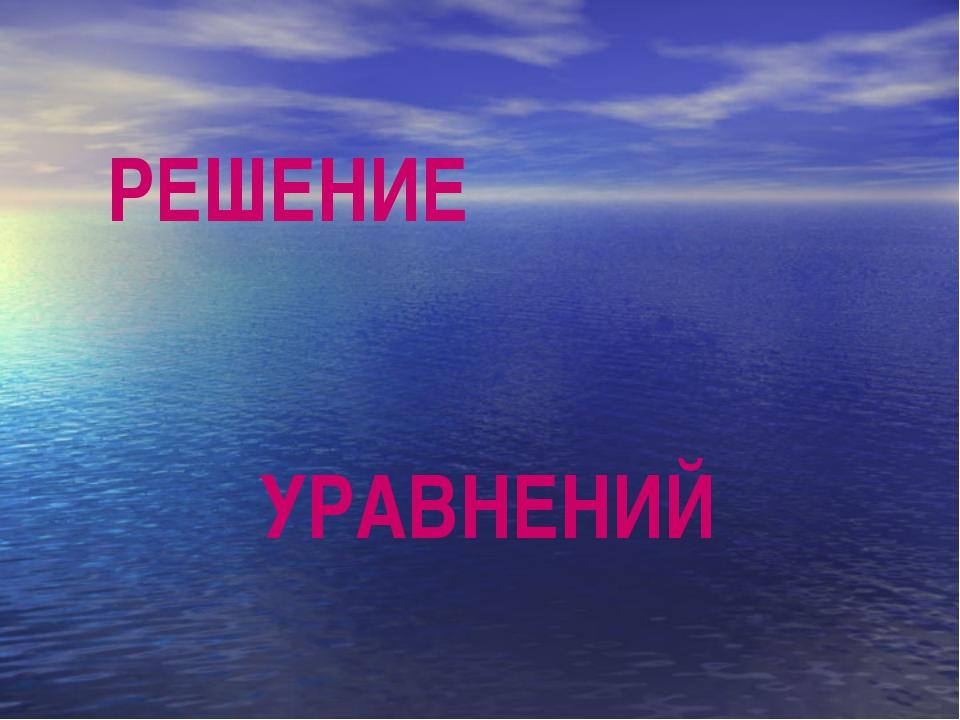 РЕШЕНИЕ УРАВНЕНИЙ