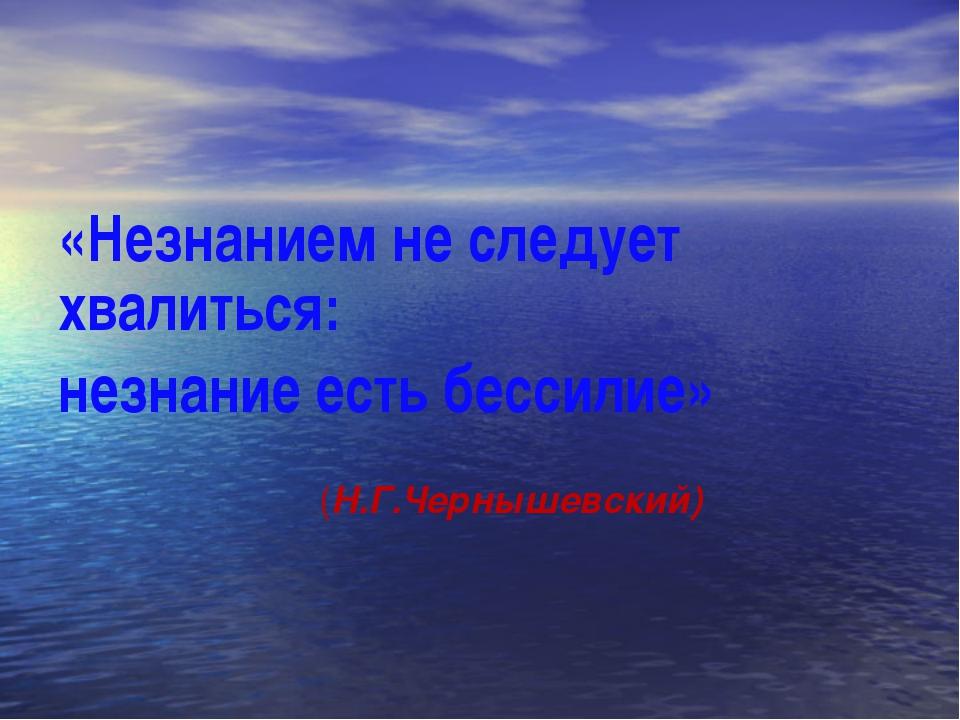 «Незнанием не следует хвалиться: незнание есть бессилие» (Н.Г.Чернышевский)