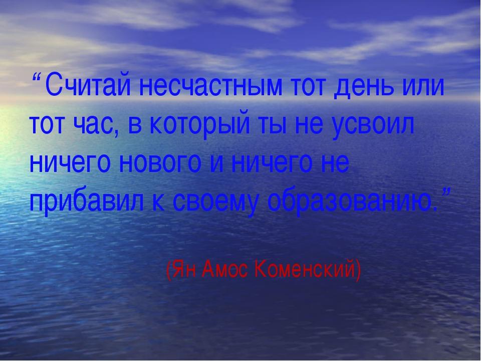 """"""" Считай несчастным тот день или тот час, в который ты не усвоил ничего ново..."""
