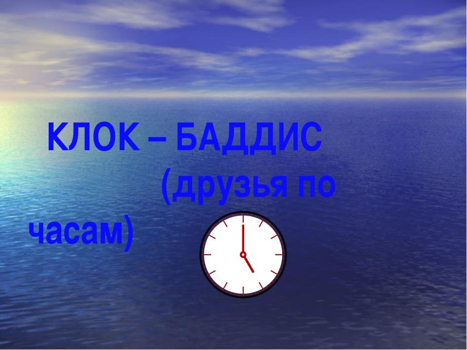 КЛОК – БАДДИС (друзья по часам)