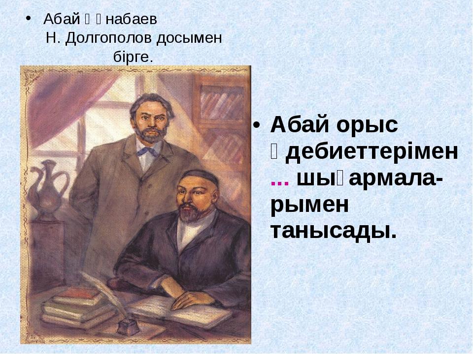 Абай орыс әдебиеттерімен ... шығармала-рымен танысады. Абай Құнабаев Н. Долго...