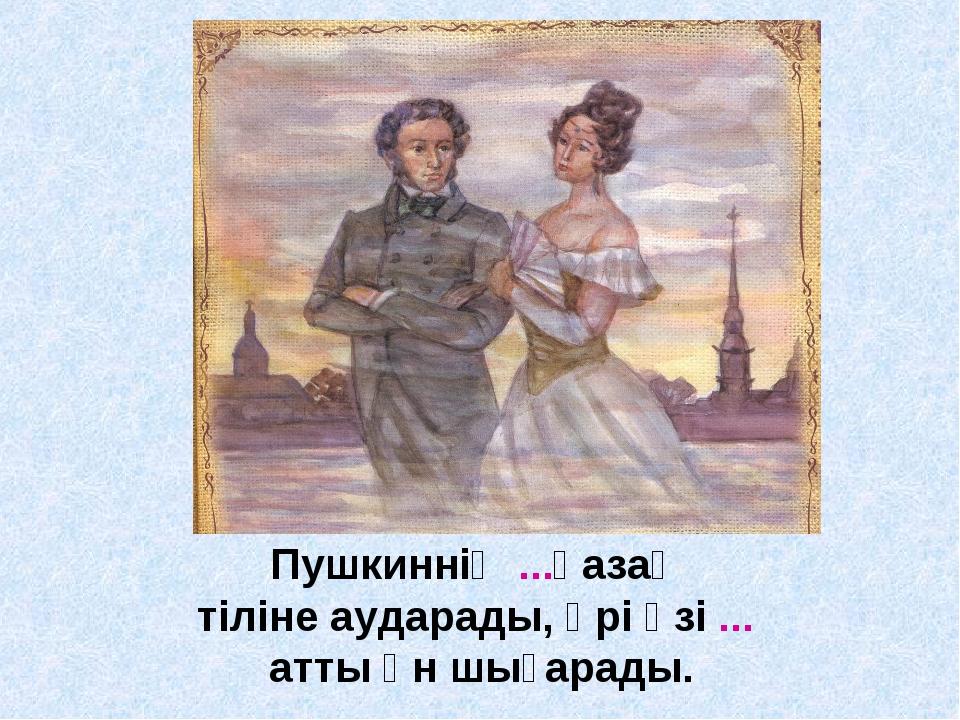 Пушкиннің ...қазақ тіліне аударады, әрі өзі ... атты ән шығарады.